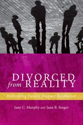 Divorced from RealityRethinking Family Dispute Resolution