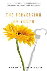 The Perversion of YouthControversies in the Assessment and Treatment of Juvenile Sex Offenders