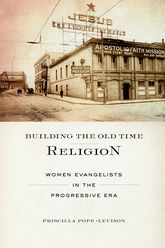 Building the Old Time ReligionWomen Evangelists in the Progressive Era