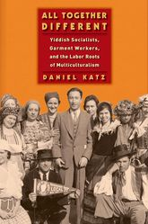 All Together DifferentYiddish Socialists, Garment Workers, and the Labor Roots of Multiculturalism