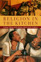 "Religion in the Kitchen: ""Cooking, Talking, and the Making of Black Atlantic Traditions"""