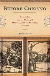 Before ChicanoCitizenship and the Making of Mexican American Manhood, 1848-1959