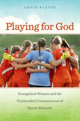 Playing for God: Evangelical Women and the Unintended Consequences of Sports Ministry